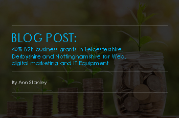 40% B2B Business Grants in Leicestershire, Derbyshire and Nottinghamshire for Web, Digital Marketing and IT Equipment
