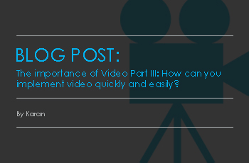 The Importance of Video Part III: How Can You Implement Video Quickly and Easily?