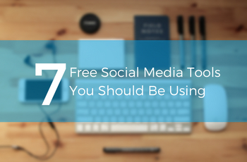 7 Free Social Media Tools You Should Be Using