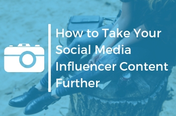 How to Take Your Social Media Influencer Content Further