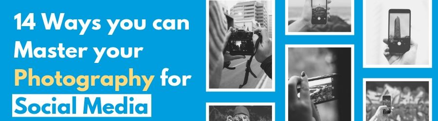 14 Ways you can Master your Photography for Social Media