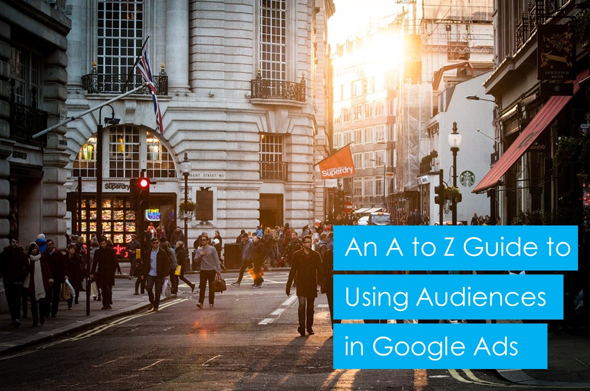 An A to Z Guide to Google Ads Audience Targeting
