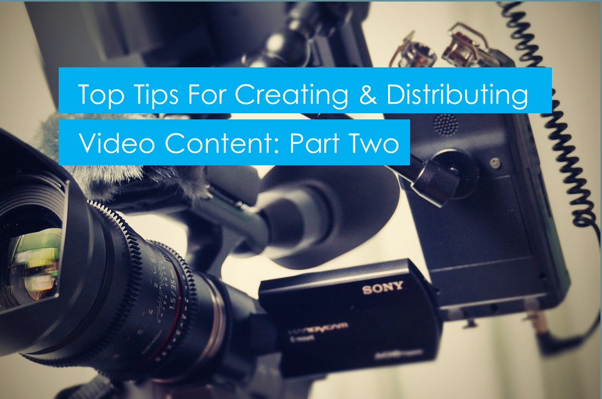 Top tips for creating and distributing video content: part 2/3