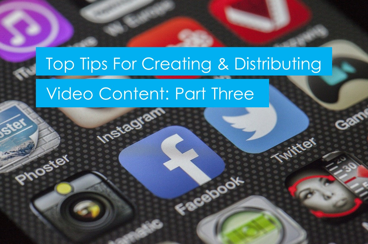 Top tips for creating and distributing video content: part 3/3