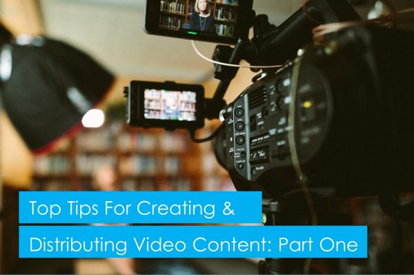 Top tips for creating and distributing video content: part 1/3